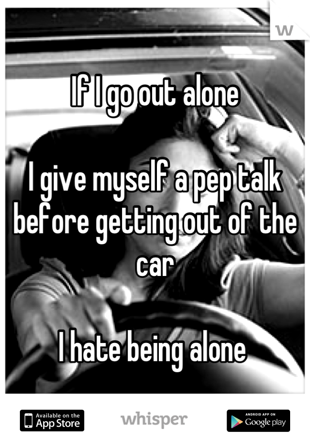If I go out alone  I give myself a pep talk before getting out of the car   I hate being alone