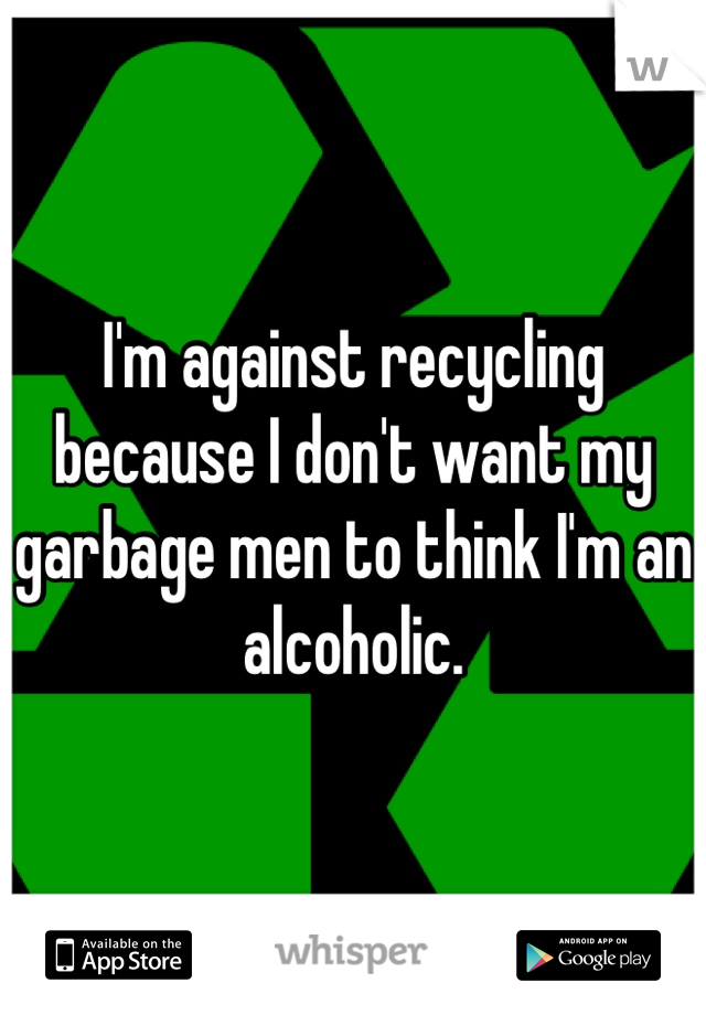I'm against recycling because I don't want my garbage men to think I'm an alcoholic.