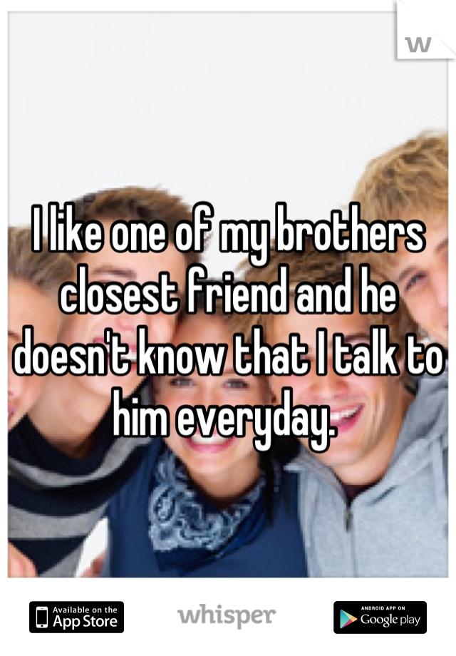 I like one of my brothers closest friend and he doesn't know that I talk to him everyday.