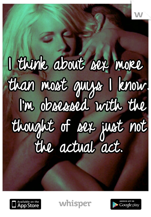 I think about sex more than most guys I know.  I'm obsessed with the thought of sex just not the actual act.