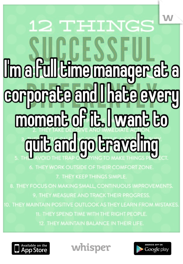 I'm a full time manager at a corporate and I hate every moment of it. I want to quit and go traveling