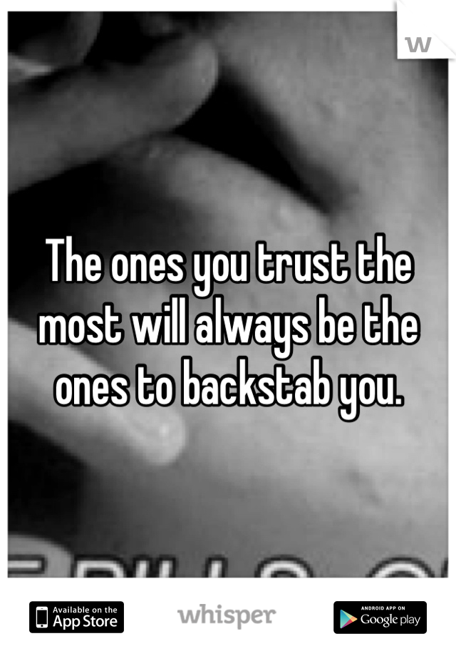 The ones you trust the most will always be the ones to backstab you.