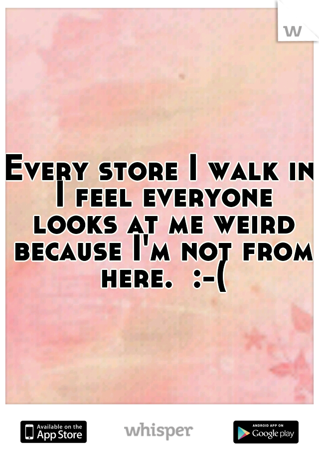 Every store I walk in I feel everyone looks at me weird because I'm not from here.  :-(