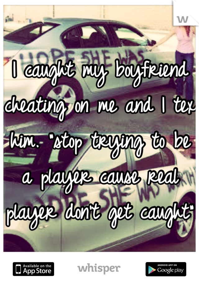 "I caught my boyfriend cheating on me and I tex him. ""stop trying to be a player cause real player don't get caught"""