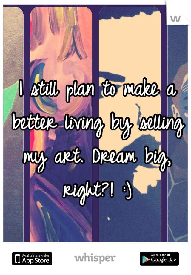 I still plan to make a better living by selling my art. Dream big, right?! :)