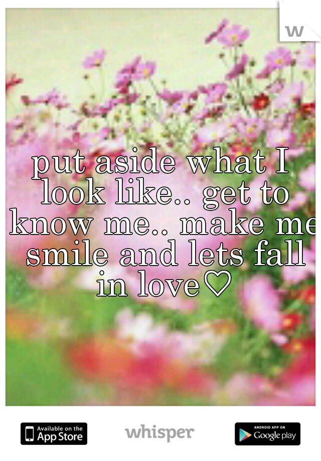 put aside what I look like.. get to know me.. make me smile and lets fall in love♡