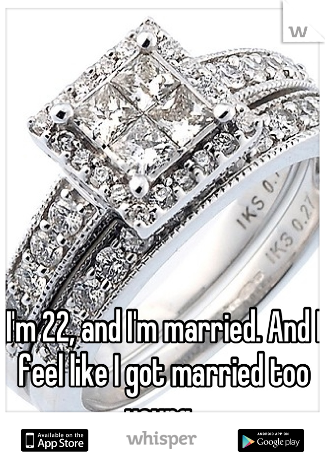 I'm 22, and I'm married. And I feel like I got married too young.