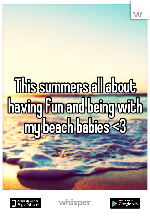 This summers all about having fun and being with my beach babies <3
