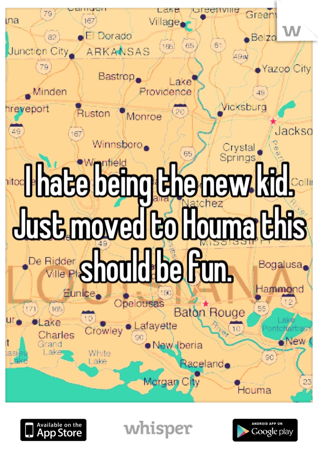 I hate being the new kid. Just moved to Houma this should be fun.