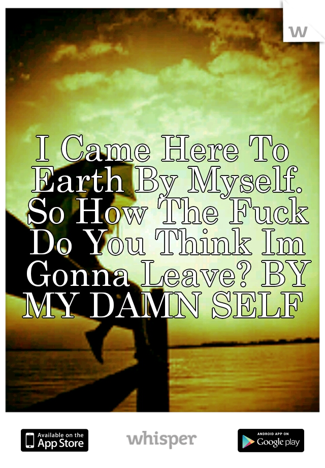 I Came Here To Earth By Myself. So How The Fuck Do You Think Im Gonna Leave? BY MY DAMN SELF
