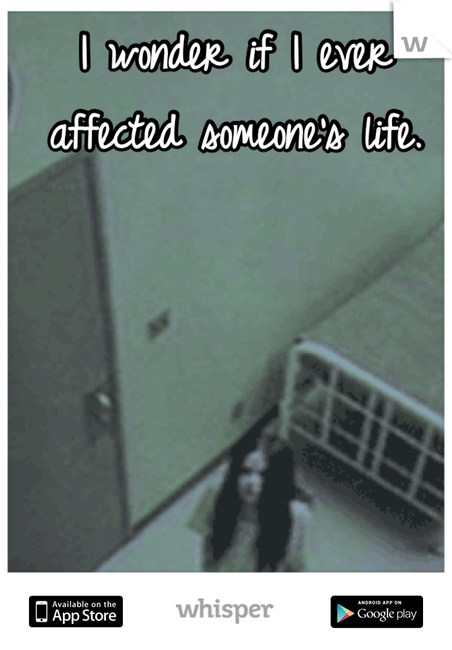 I wonder if I ever affected someone's life.