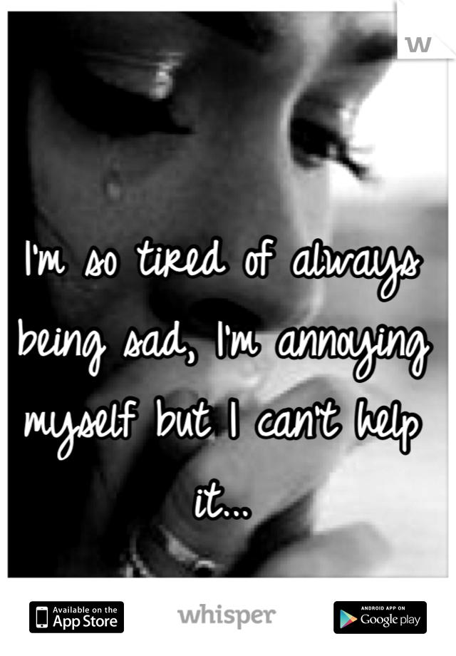I'm so tired of always being sad, I'm annoying myself but I can't help it...