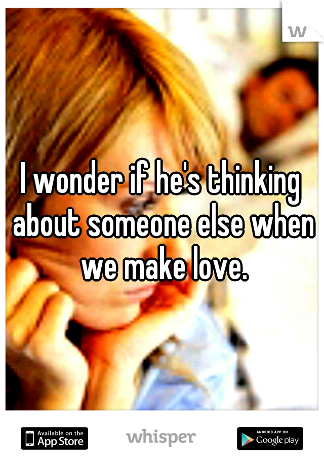 I wonder if he's thinking about someone else when we make love.