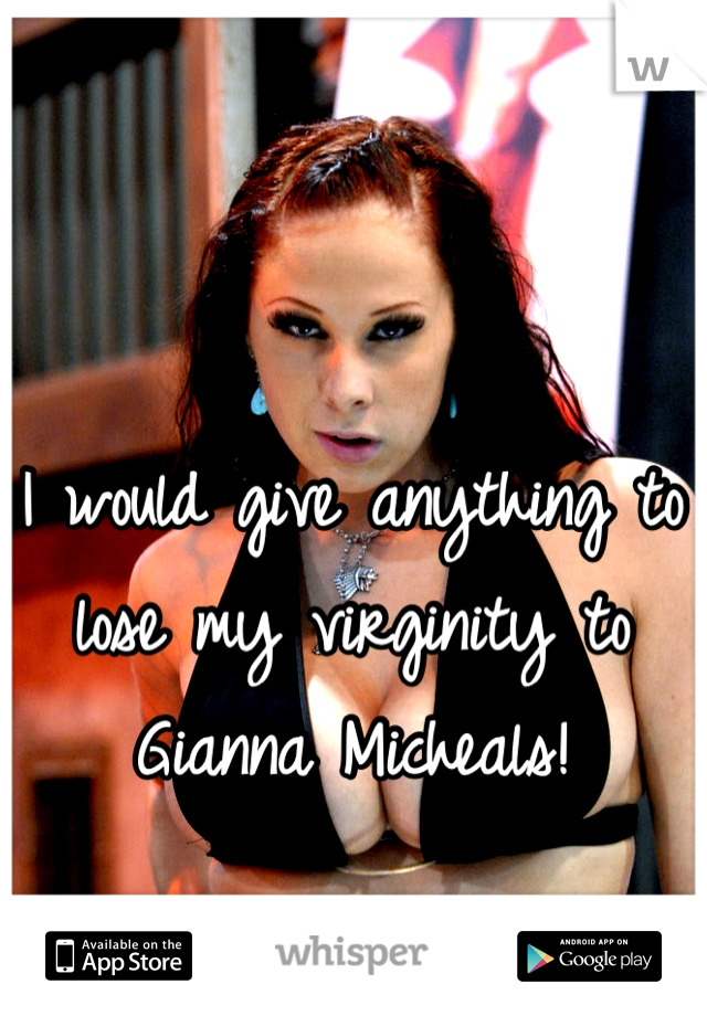 I would give anything to lose my virginity to Gianna Micheals!