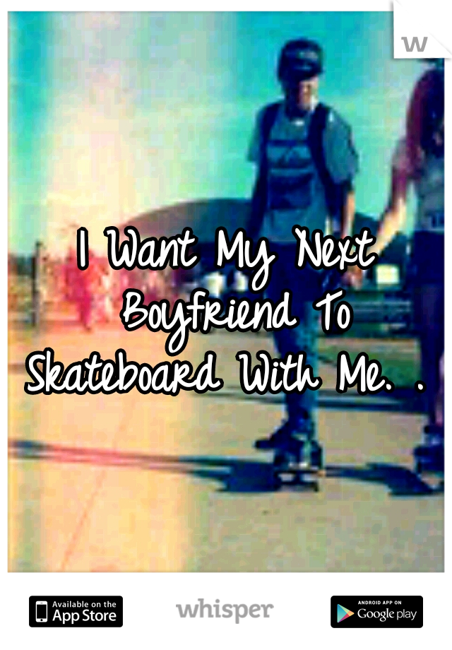 I Want My Next Boyfriend To Skateboard With Me. .