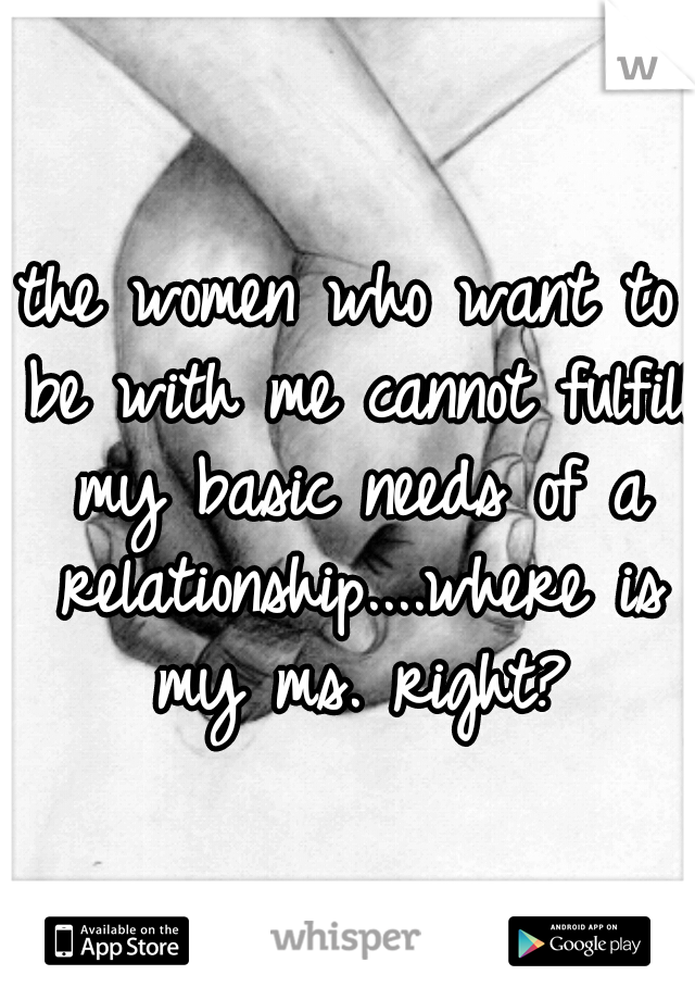the women who want to be with me cannot fulfill my basic needs of a relationship....where is my ms. right?