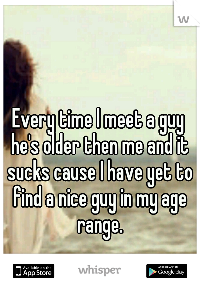 Every time I meet a guy he's older then me and it sucks cause I have yet to find a nice guy in my age range.