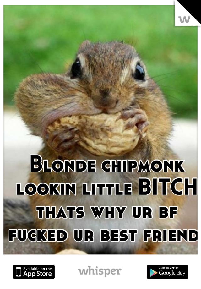 Blonde chipmonk  lookin little BITCH thats why ur bf  fucked ur best friend