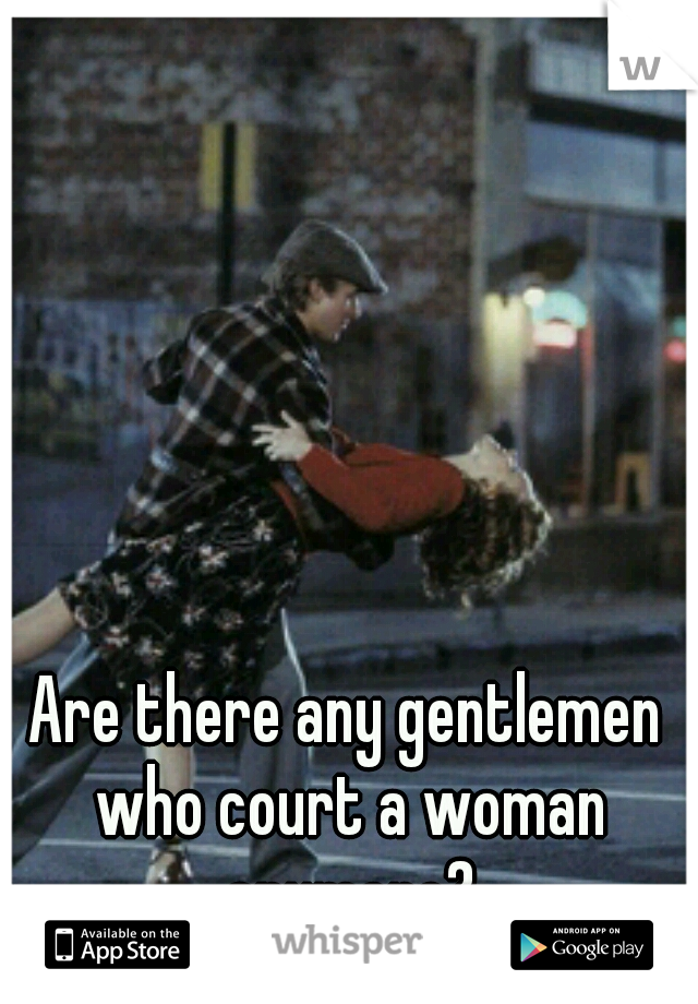Are there any gentlemen who court a woman anymore?
