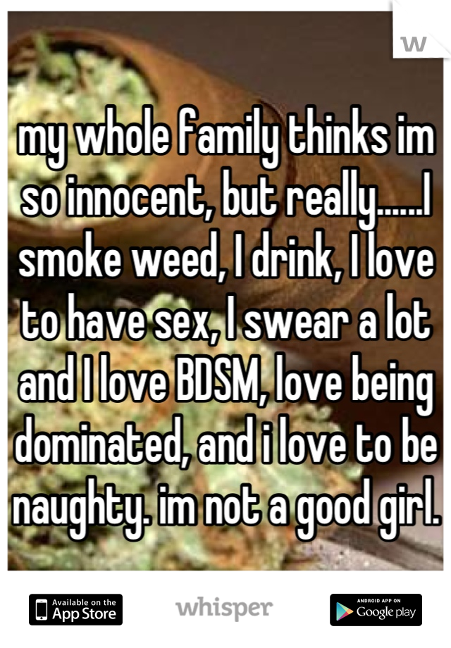my whole family thinks im so innocent, but really......I smoke weed, I drink, I love to have sex, I swear a lot and I love BDSM, love being dominated, and i love to be naughty. im not a good girl.
