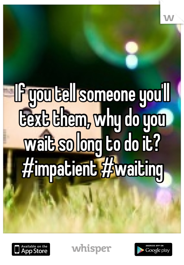 If you tell someone you'll text them, why do you wait so long to do it? #impatient #waiting