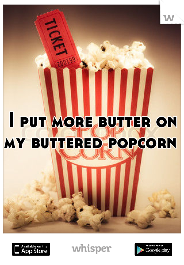 I put more butter on my buttered popcorn