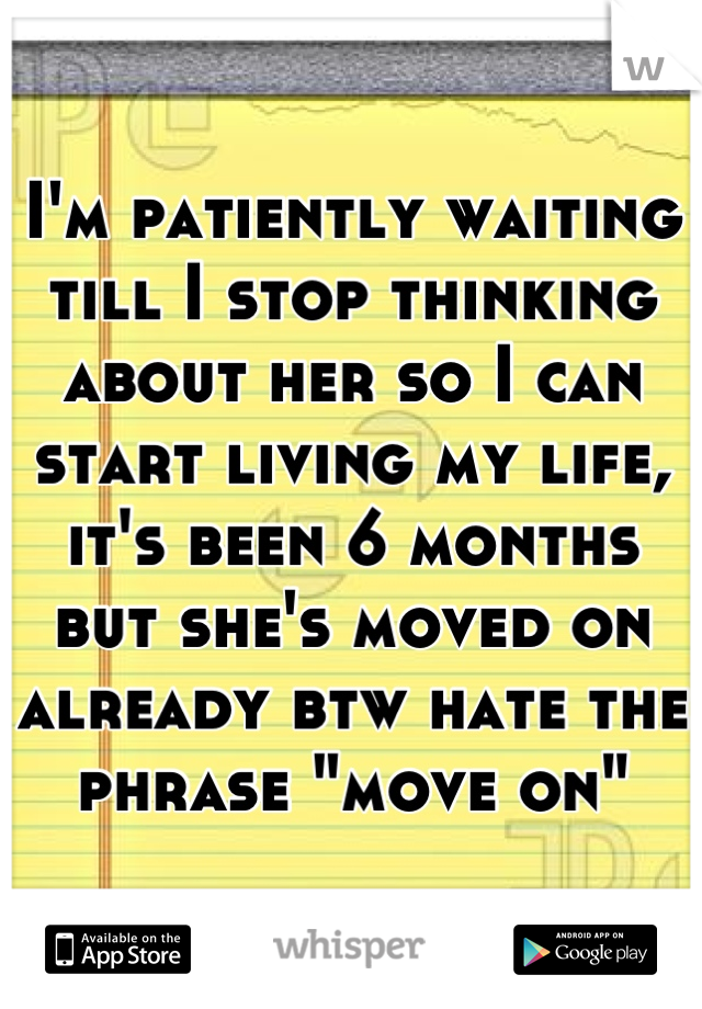"I'm patiently waiting till I stop thinking about her so I can start living my life, it's been 6 months but she's moved on already btw hate the phrase ""move on"""