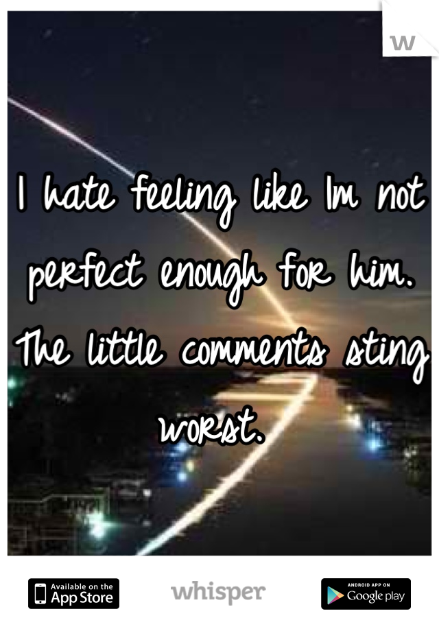 I hate feeling like Im not perfect enough for him. The little comments sting worst.