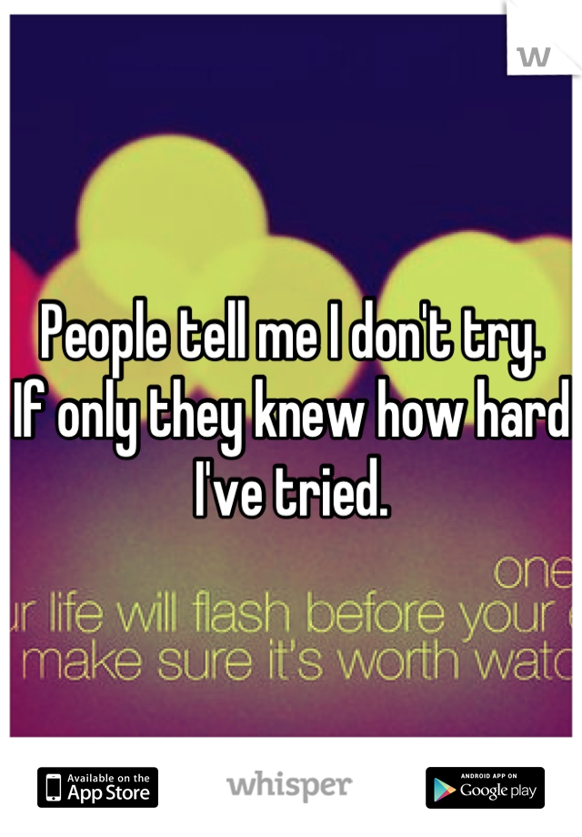 People tell me I don't try.  If only they knew how hard I've tried.