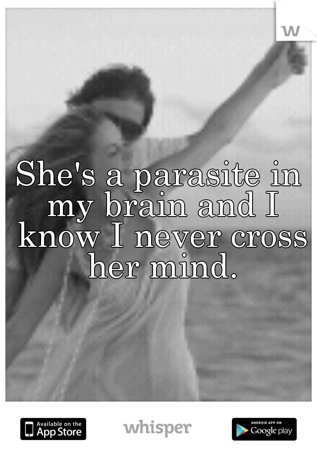She's a parasite in my brain and I know I never cross her mind.