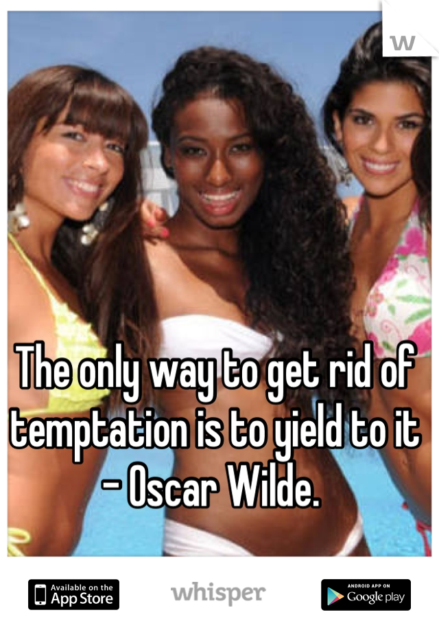 The only way to get rid of temptation is to yield to it - Oscar Wilde.