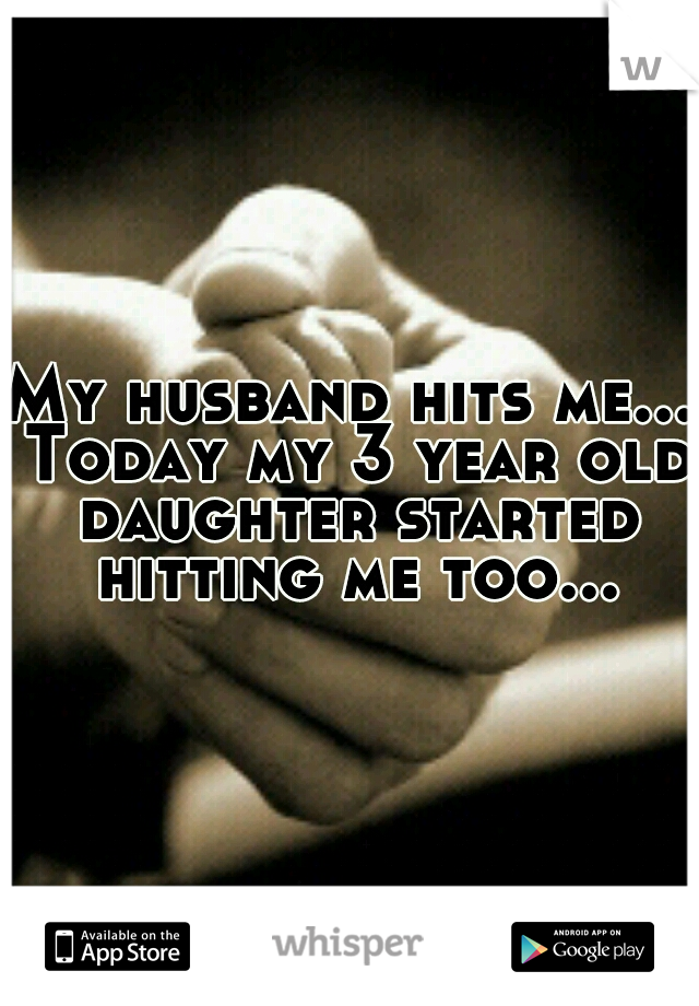 My husband hits me... Today my 3 year old daughter started hitting me too...