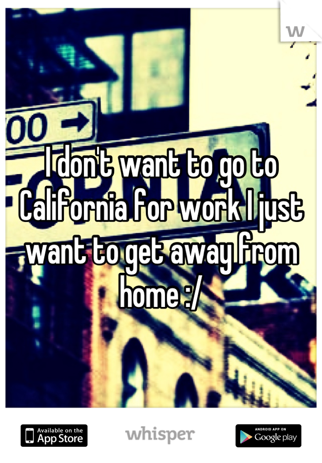 I don't want to go to California for work I just want to get away from home :/