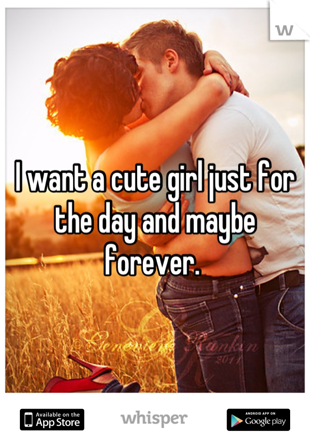 I want a cute girl just for the day and maybe forever.