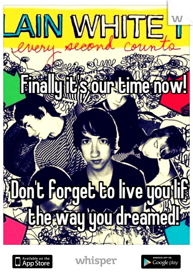 Finally it's our time now!    Don't forget to live you life the way you dreamed!