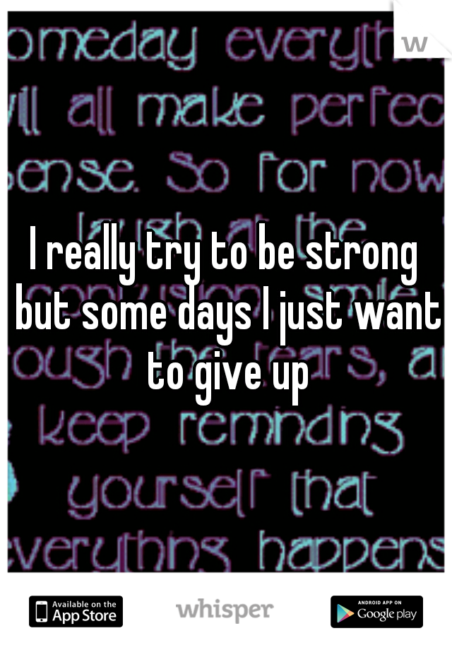 I really try to be strong but some days I just want to give up