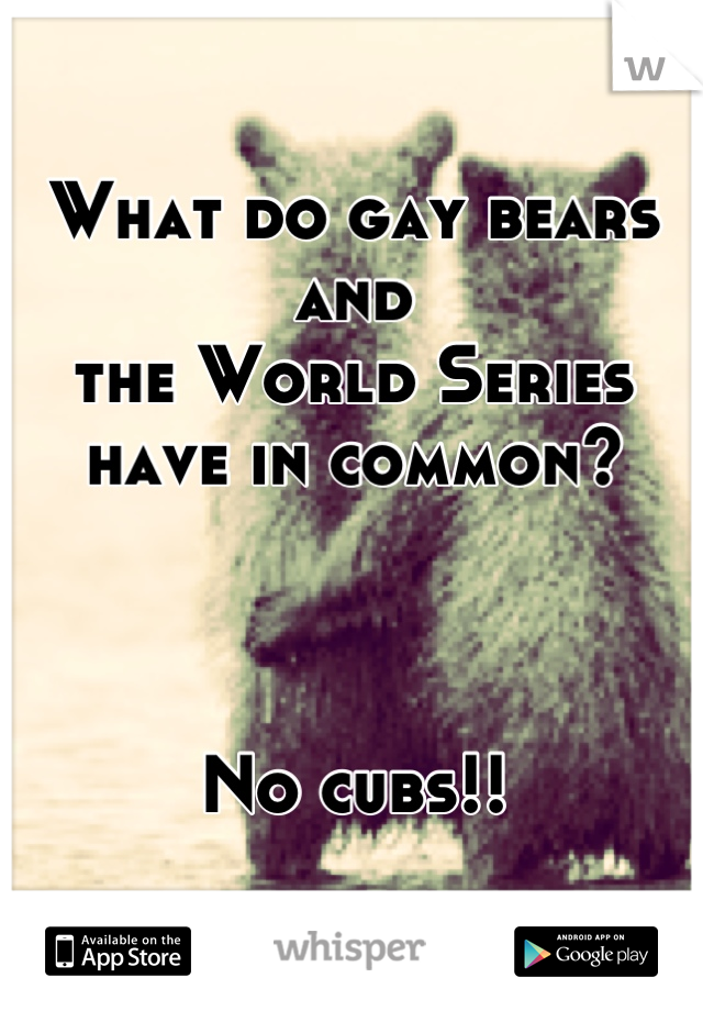 What do gay bears and  the World Series  have in common?    No cubs!!
