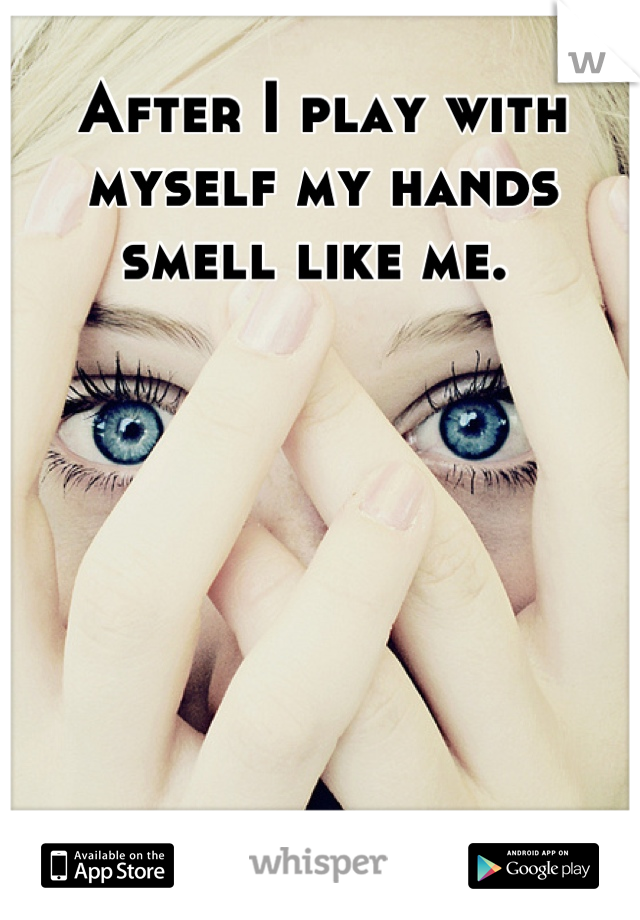 After I play with myself my hands smell like me.