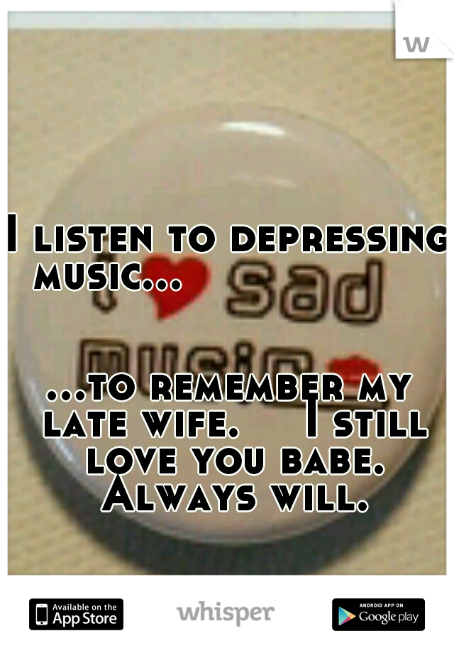 I listen to depressing music...                                                       ...to remember my late wife.   I still love you babe. Always will.