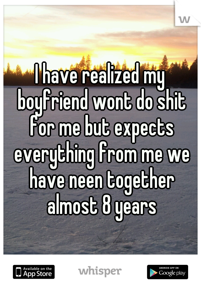 I have realized my boyfriend wont do shit for me but expects everything from me we have neen together almost 8 years