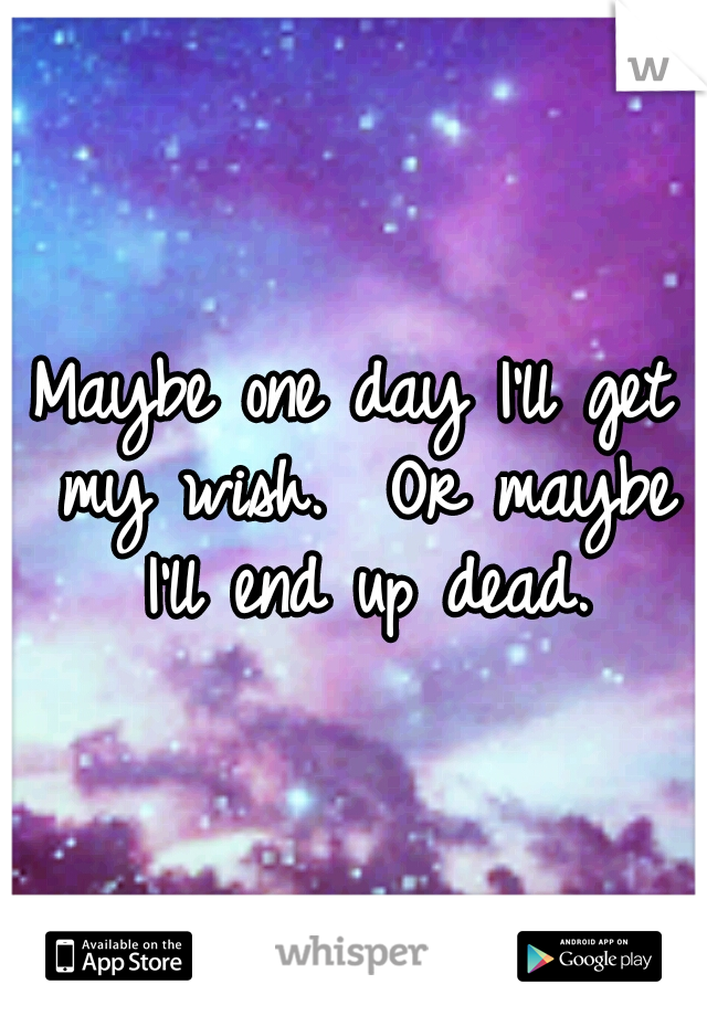 Maybe one day I'll get my wish.  Or maybe I'll end up dead.