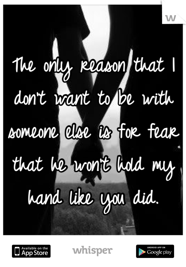 The only reason that I don't want to be with someone else is for fear that he won't hold my hand like you did.
