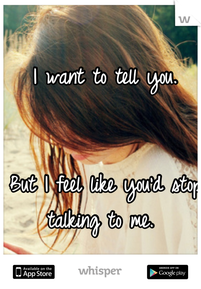 I want to tell you.    But I feel like you'd stop talking to me.