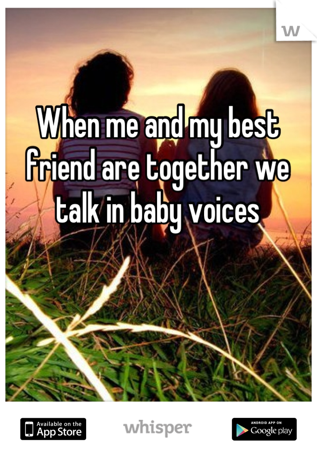 When me and my best friend are together we talk in baby voices