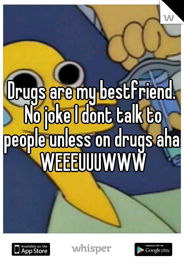 Drugs are my bestfriend. No joke I dont talk to people unless on drugs aha. WEEEUUUWWW