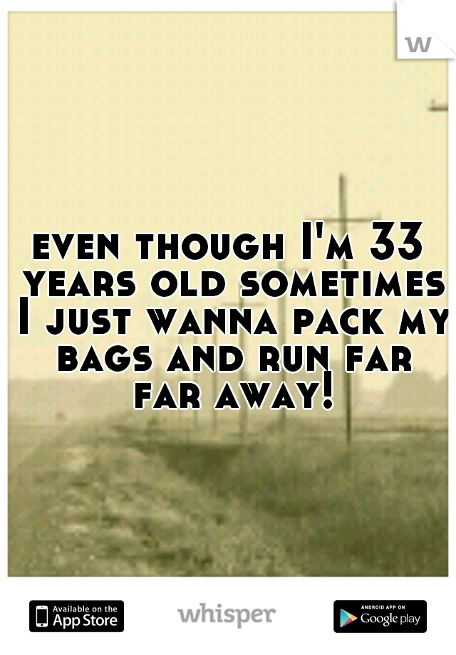 even though I'm 33 years old sometimes I just wanna pack my bags and run far far away!