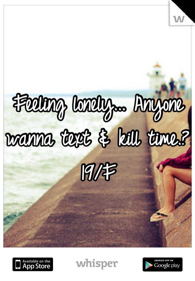 Feeling lonely... Anyone wanna text & kill time.?  19/F