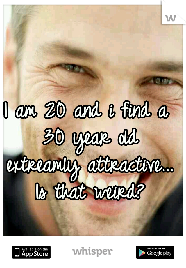 I am 20 and i find a 30 year old extreamly attractive... Is that weird?