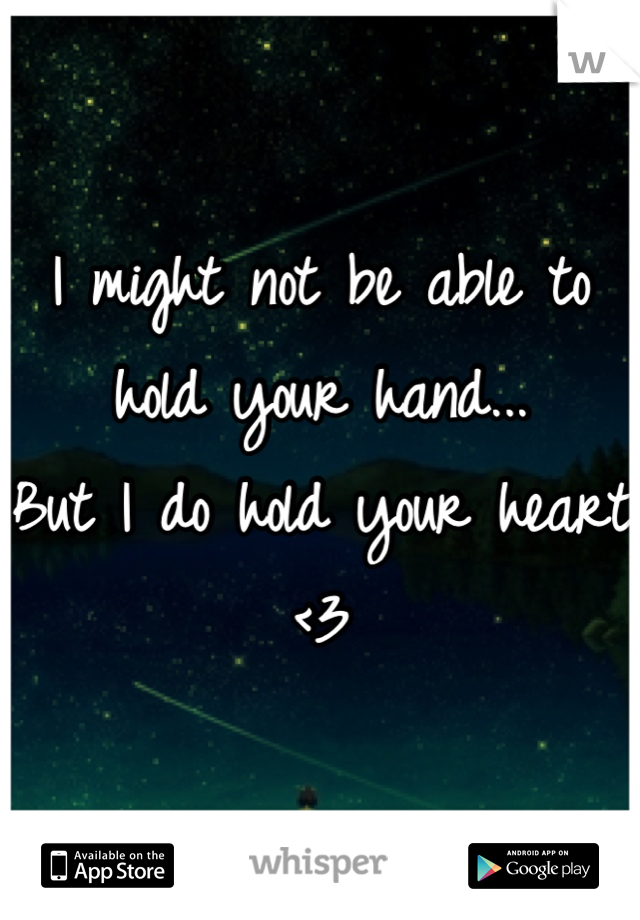 I might not be able to hold your hand... But I do hold your heart <3