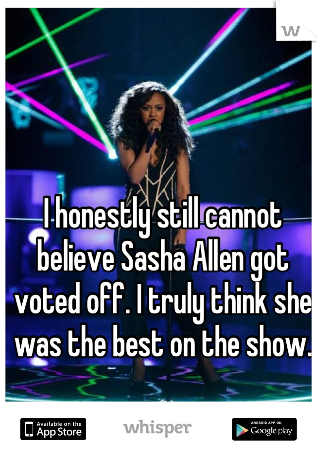I honestly still cannot believe Sasha Allen got voted off. I truly think she was the best on the show.